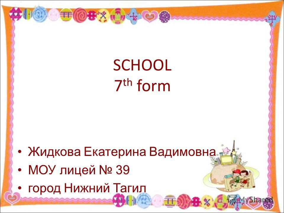 SCHOOL 7 th form Жидкова Екатерина Вадимовна МОУ лицей 39 город Нижний Тагил