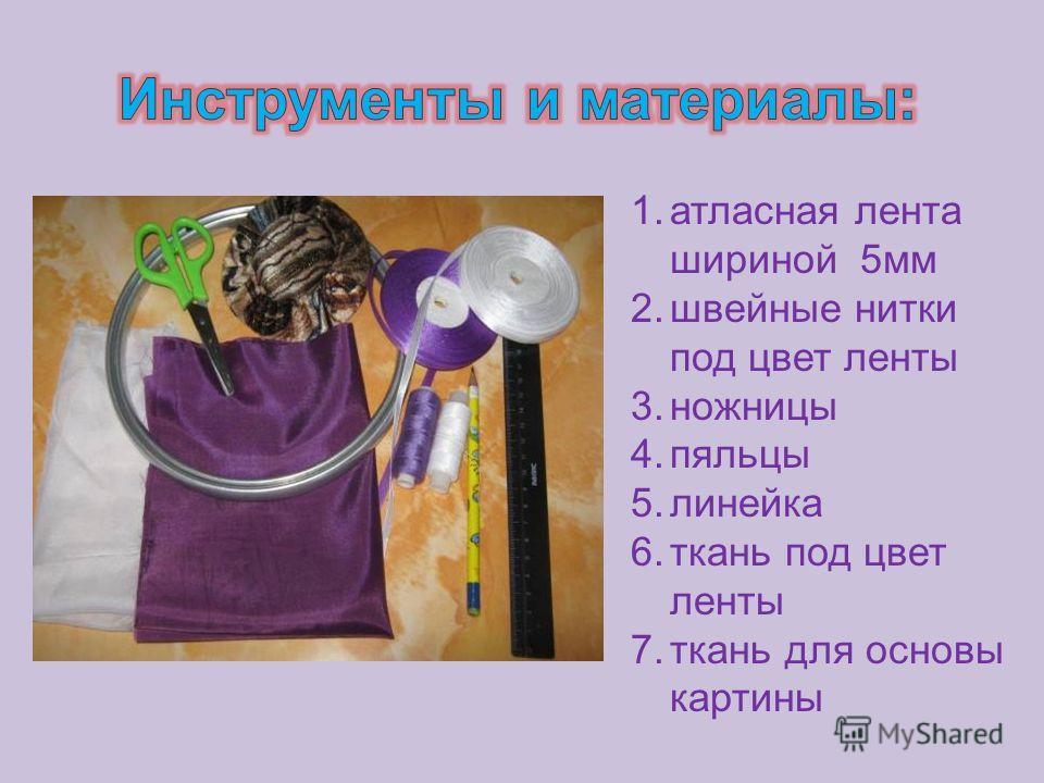 1. атласная лента шириной 5 мм 2. швейные нитки под цвет ленты 3. ножницы 4. пяльцы 5. линейка 6. ткань под цвет ленты 7. ткань для основы картины