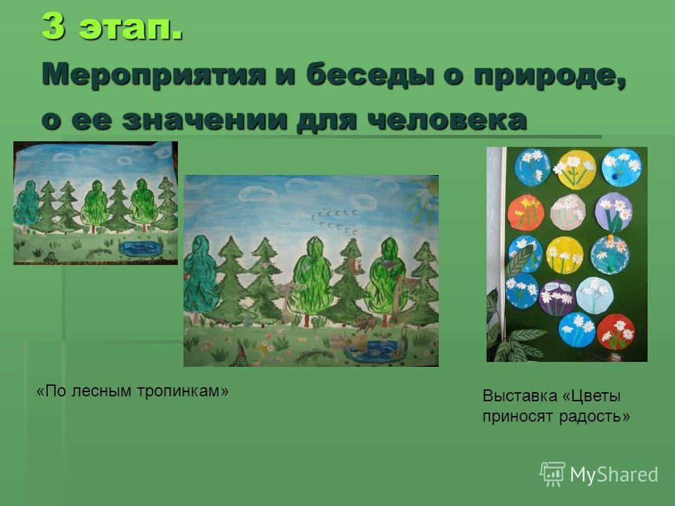 3 этап. Мероприятия и беседы о природе, о ее значении для человека «По лесным тропинкам» Выставка «Цветы приносят радость»