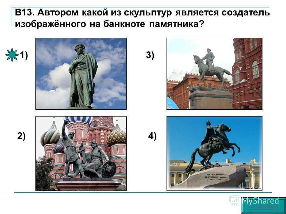 В13. Автором какой из скульптур является создатель изображённого на банкноте памятника? 1) 2) 3) 4) Справка
