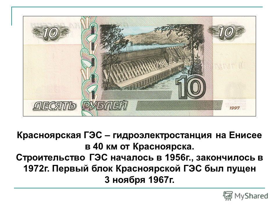 Красноярская ГЭС – гидроэлектростанция на Енисее в 40 км от Красноярска. Строительство ГЭС началось в 1956 г., закончилось в 1972 г. Первый блок Красноярской ГЭС был пущен 3 ноября 1967 г.