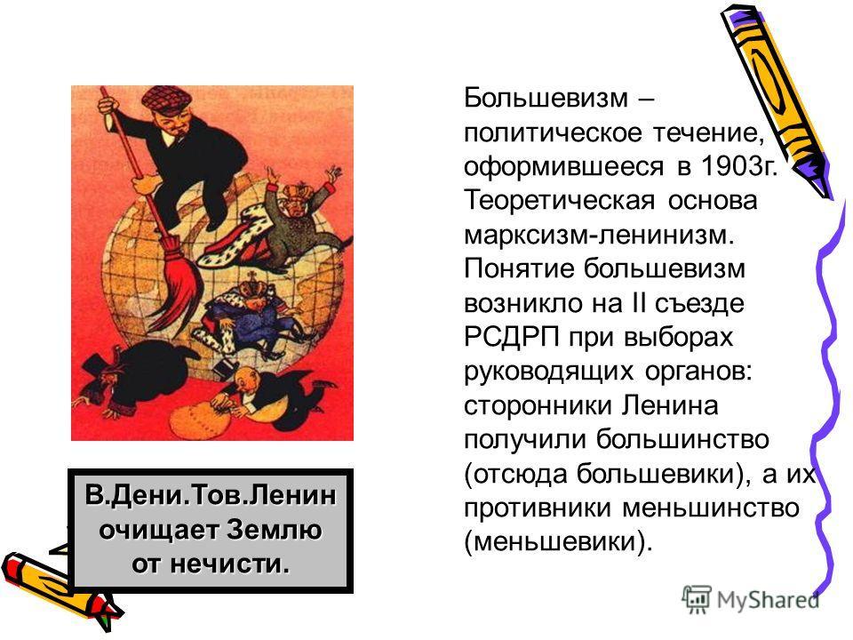 Большевизм – политическое течение, оформившееся в 1903 г. Теоретическая основа марксизм-ленинизм. Понятие большевизм возникло на ІІ съезде РСДРП при выборах руководящих органов: сторонники Ленина получили большинство (отсюда большевики), а их противн