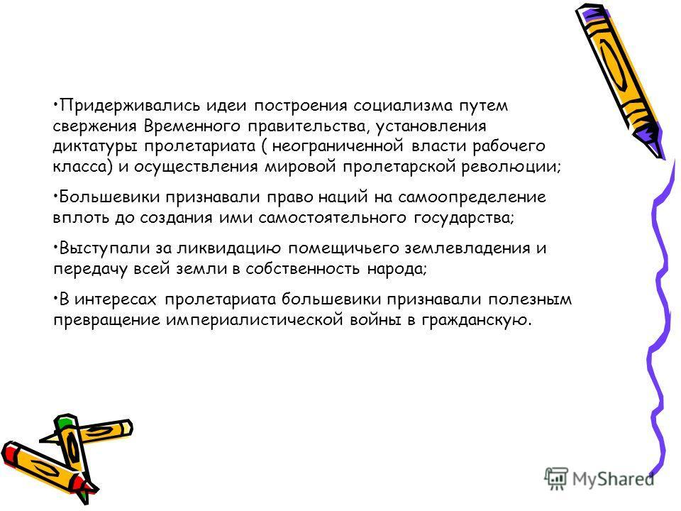 Придерживались идеи построения социализма путем свержения Временного правительства, установления диктатуры пролетариата ( неограниченной власти рабочего класса) и осуществления мировой пролетарской революции; Большевики признавали право наций на само
