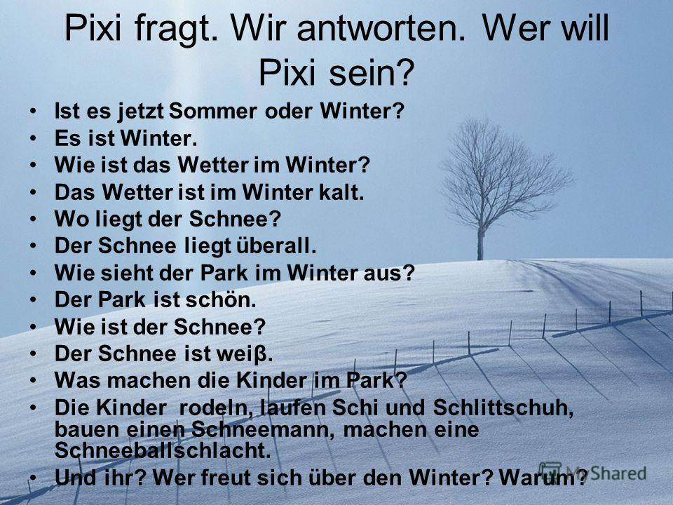 Pixi fragt. Wir antworten. Wer will Pixi sein? Ist es jetzt Sommer oder Winter? Es ist Winter. Wie ist das Wetter im Winter? Das Wetter ist im Winter kalt. Wo liegt der Schnee? Der Schnee liegt überall. Wie sieht der Park im Winter aus? Der Park ist