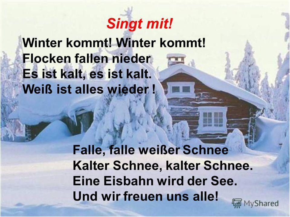 Singt mit! Winter kommt! Winter kommt! Flocken fallen nieder Es ist kalt, es ist kalt. Weiß ist alles wieder ! Falle, falle weißer Schnee Kalter Schnee, kalter Schnee. Eine Eisbahn wird der See. Und wir freuen uns alle!