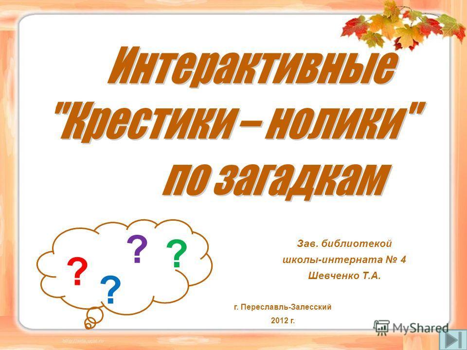 Зав. библиотекой школы-интерната 4 Шевченко Т.А. г. Переславль-Залесский 2012 г. ? ? ? ?