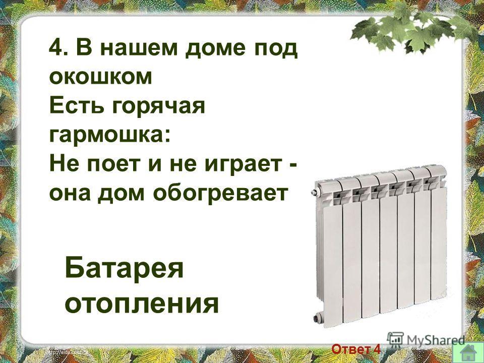 4. В нашем доме под окошком Есть горячая гармошка: Не поет и не играет - она дом обогревает Батарея отопления Ответ 4