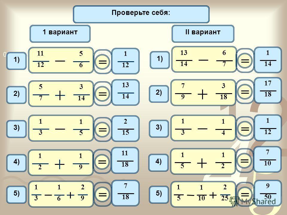 Математический диктант 11 12 5 6 1) 1 вариантII вариант = 1 12 2) 5 7 3 14 = 13 1414 1414 6 7 1) = 1 1414 2) 7 9 3 18 = 17 1818 3) 1 3 1 5 = 2 1515 1 3 1 4 3)3) = 1 1212 4) 1 2 1 9 = 11 1818 4)4) 1 5 1 2 = 7 10 5) 1 3 1 6 2 9 = 7 1818 1 5 1 10 2 25 =