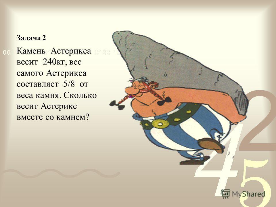 Задача 2 Камень Астерикса весит 240 кг, вес самого Астерикса составляет 5/8 от веса камня. Сколько весит Астерикс вместе со камнем?
