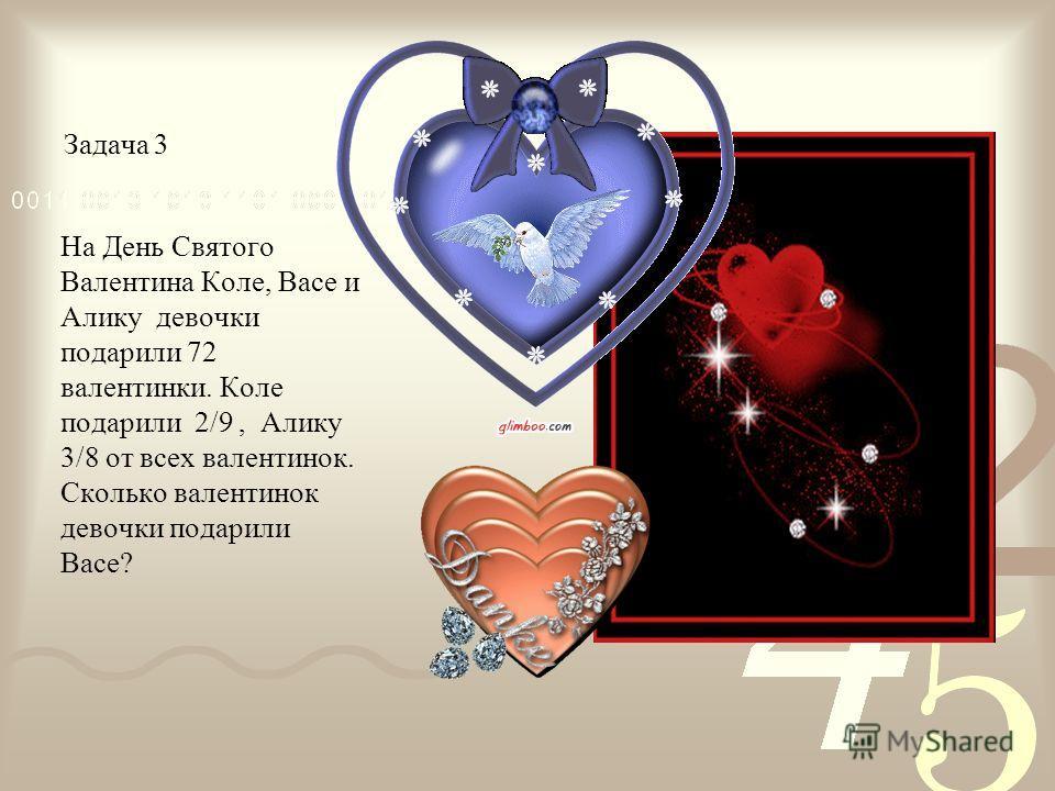 Задача 3 На День Святого Валентина Коле, Васе и Алику девочки подарили 72 валентинки. Коле подарили 2/9, Алику 3/8 от всех валентинок. Сколько валентинок девочки подарили Васе?