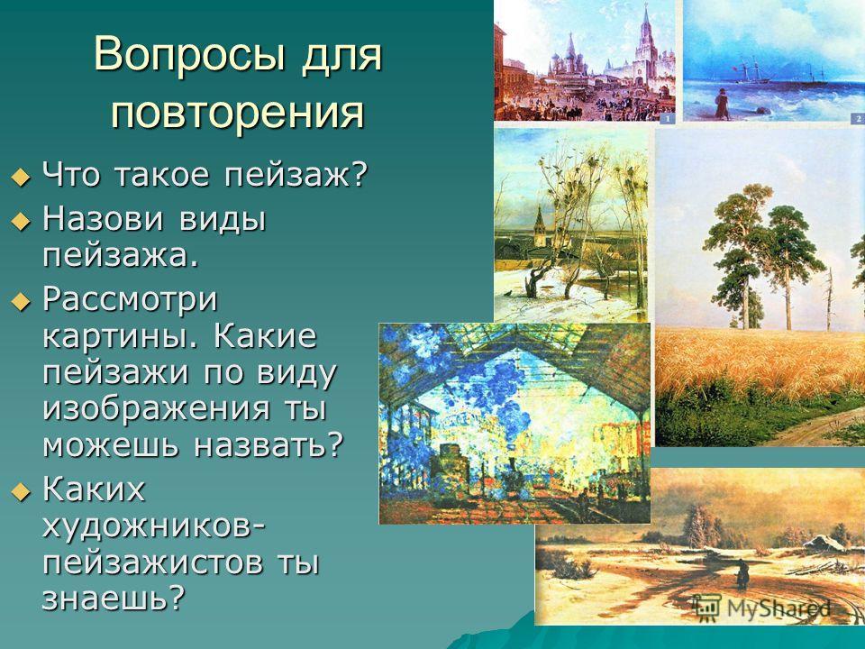 Вопросы для повторения Что такое пейзаж? Что такое пейзаж? Назови виды пейзажа. Назови виды пейзажа. Рассмотри картины. Какие пейзажи по виду изображения ты можешь назвать? Рассмотри картины. Какие пейзажи по виду изображения ты можешь назвать? Каких