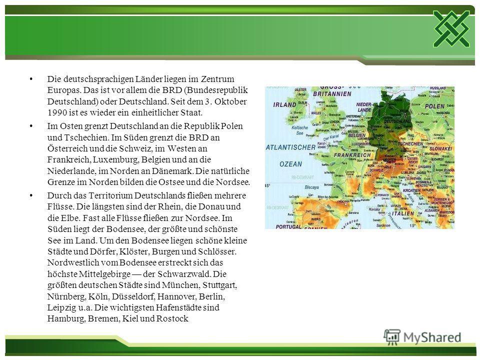 Die deutschsprachigen Länder liegen im Zentrum Europas. Das ist vor allem die BRD (Bundesrepublik Deutschland) oder Deutschland. Seit dem 3. Oktober 1990 ist es wieder ein einheitlicher Staat. Im Osten grenzt Deutschland an die Republik Polen und Tsc