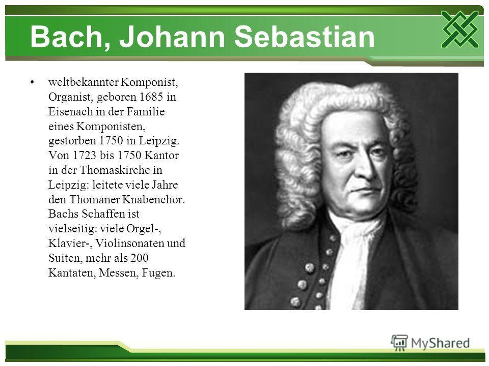 Bach, Johann Sebastian weltbekannter Komponist, Organist, geboren 1685 in Eisenach in der Familie eines Komponisten, gestorben 1750 in Leipzig. Von 1723 bis 1750 Kantor in der Thomaskirche in Leipzig: leitete viele Jahre den Thomaner Knabenchor. Bach