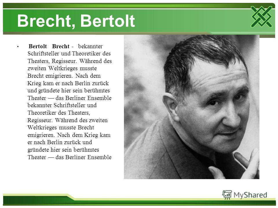 Brecht, Bertolt Bertolt Brecht - bekannter Schriftsteller und Theoretiker des Theaters, Regisseur. Während des zweiten Weltkrieges musste Brecht emigrieren. Nach dem Krieg kam er nach Berlin zurück und gründete hier sein berühmtes Theater das Berline