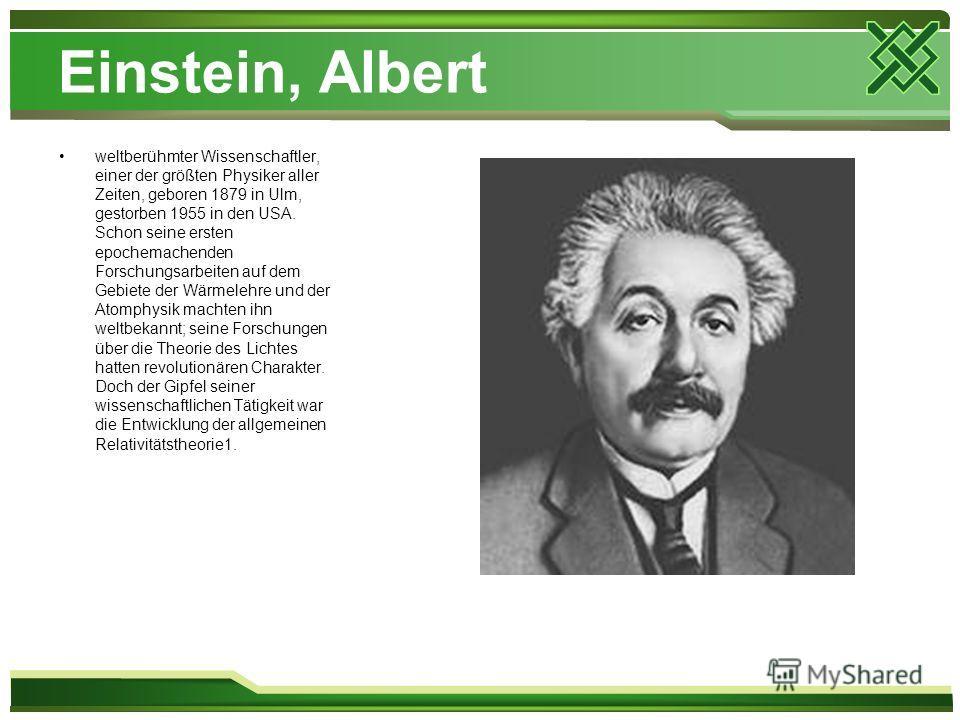 Einstein, Albert weltberühmter Wissenschaftler, einer der größten Physiker aller Zeiten, geboren 1879 in Ulm, gestorben 1955 in den USA. Schon seine ersten epochemachenden Forschungsarbeiten auf dem Gebiete der Wärmelehre und der Atomphysik machten i