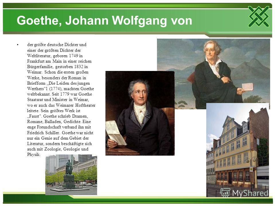 Goethe, Johann Wolfgang von der größte deutsche Dichter und einer der größten Dichter der Weltliteratur, geboren 1749 in Frankfurt am Main in einer reichen Bürgerfamilie, gestorben 1832 in Weimar. Schon die ersten großen Werke, besonders der Roman in