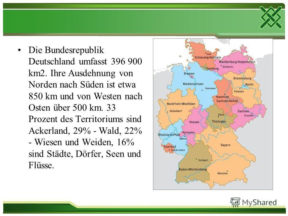 Die Bundesrepublik Deutschland umfasst 396 900 km2. Ihre Ausdehnung von Norden nach Süden ist etwa 850 km und von Westen nach Osten über 500 km. 33 Prozent des Territoriums sind Ackerland, 29% - Wald, 22% - Wiesen und Weiden, 16% sind Städte, Dörfer,