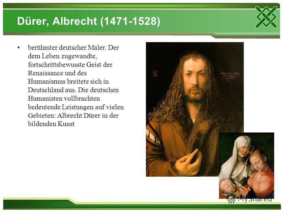 Dürer, Albrecht (1471-1528) berühmter deutscher Maler. Der dem Leben zugewandte, fortschrittsbewusste Geist der Renaissance und des Humanismus breitete sich in Deutschland aus. Die deutschen Humanisten vollbrachten bedeutende Leistungen auf vielen Ge