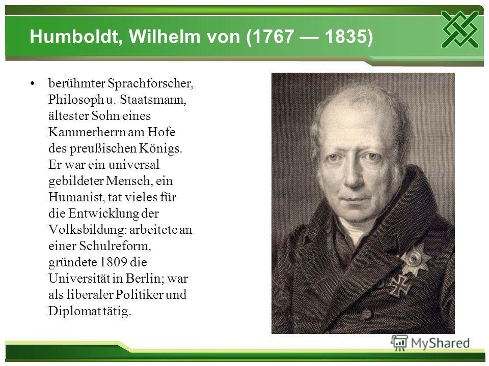Humboldt, Wilhelm von (1767 1835) berühmter Sprachforscher, Philosoph u. Staatsmann, ältester Sohn eines Kammerherrn am Hofe des preußischen Königs. Er war ein universal gebildeter Mensch, ein Humanist, tat vieles für die Entwicklung der Volksbildung