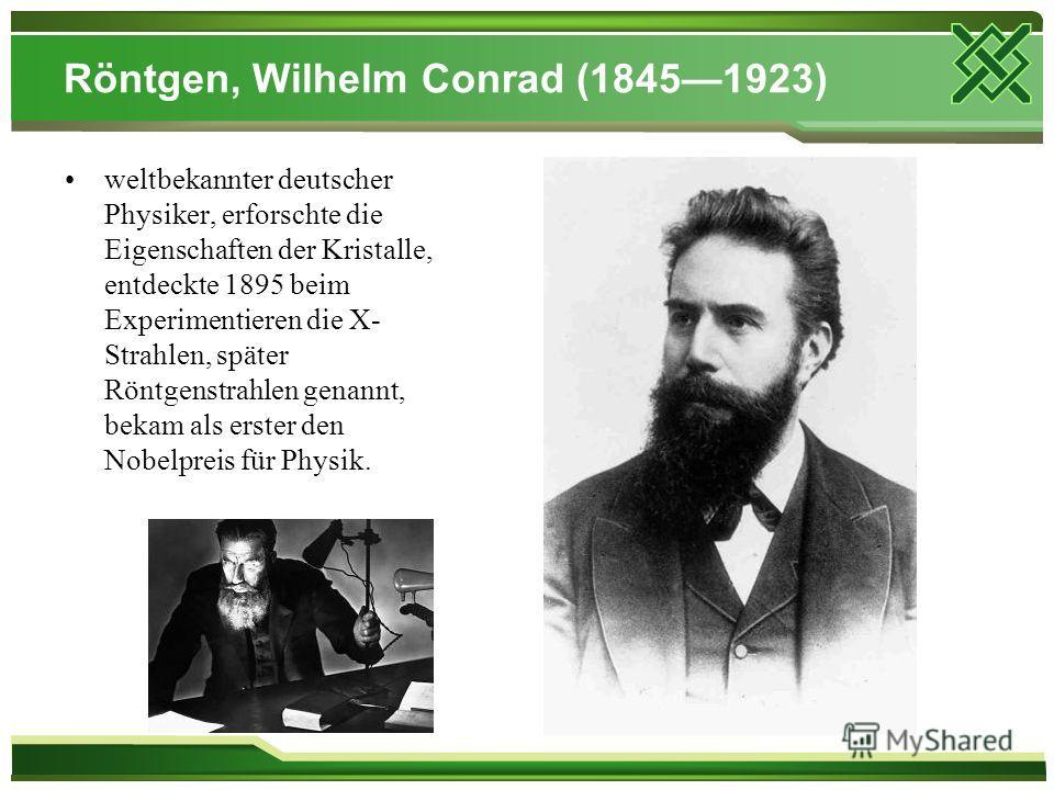 Röntgen, Wilhelm Conrad (18451923) weltbekannter deutscher Physiker, erforschte die Eigenschaften der Kristalle, entdeckte 1895 beim Experimentieren die X- Strahlen, später Röntgenstrahlen genannt, bekam als erster den Nobelpreis für Physik.