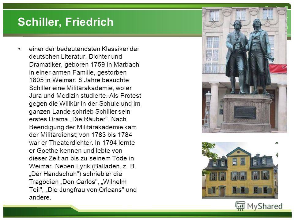 Schiller, Friedrich einer der bedeutendsten Klassiker der deutschen Literatur, Dichter und Dramatiker, geboren 1759 in Marbach in einer armen Familie, gestorben 1805 in Weimar. 8 Jahre besuchte Schiller eine Militärakademie, wo er Jura und Medizin st