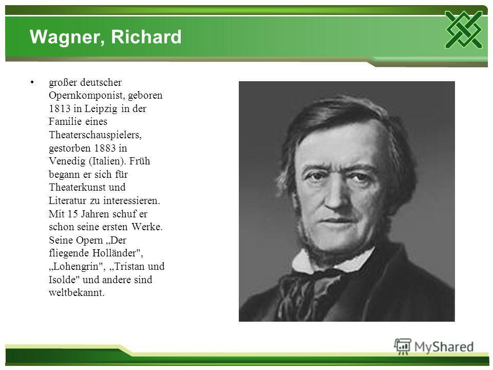 Wagner, Richard großer deutscher Opernkomponist, geboren 1813 in Leipzig in der Familie eines Theaterschauspielers, gestorben 1883 in Venedig (Italien). Früh begann er sich für Theaterkunst und Literatur zu interessieren. Mit 15 Jahren schuf er schon