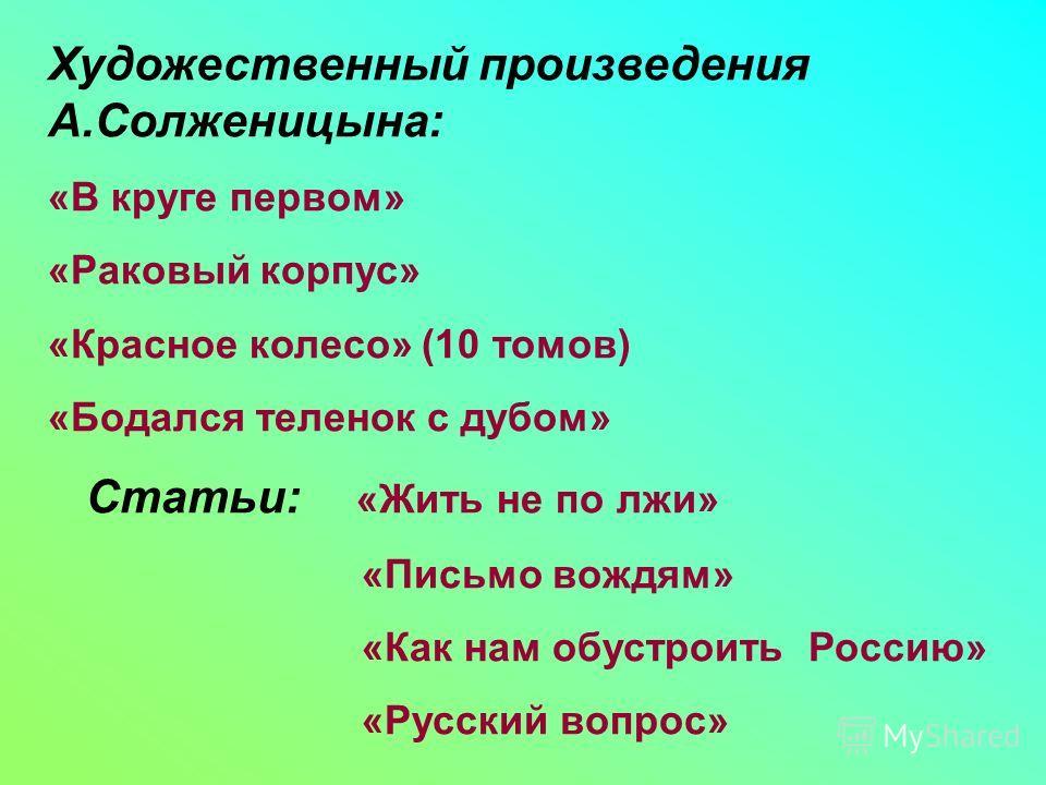Художественный произведения А.Солженицына: «В круге первом» «Раковый корпус» «Красное колесо» (10 томов) «Бодался теленок с дубом» Статьи: «Жить не по лжи» «Письмо вождям» «Как нам обустроить Россию» «Русский вопрос»