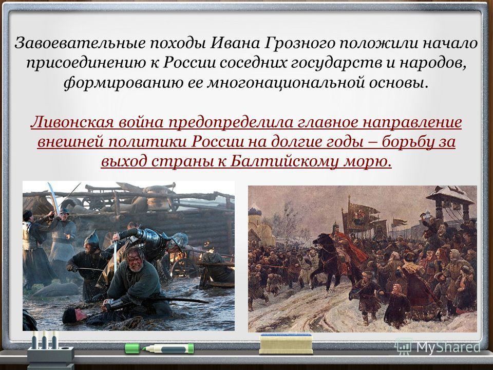 Завоевательные походы Ивана Грозного положили начало присоединению к России соседних государств и народов, формированию ее многонациональной основы. Ливонская война предопределила главное направление внешней политики России на долгие годы – борьбу за
