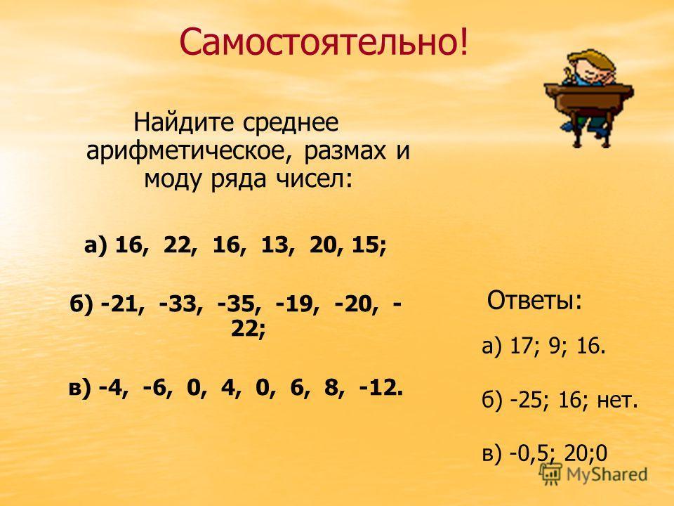Найдите среднее арифметическое, размах и моду ряда чисел: а) 16, 22, 16, 13, 20, 15; б) -21, -33, -35, -19, -20, - 22; в) -4, -6, 0, 4, 0, 6, 8, -12. Самостоятельно! Ответы: а) 17; 9; 16. б) -25; 16; нет. в) -0,5; 20;0