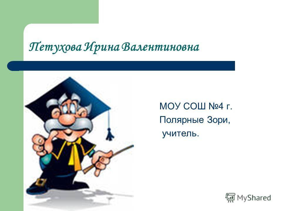 Петухова Ирина Валентиновна МОУ СОШ 4 г. Полярные Зори, учитель.