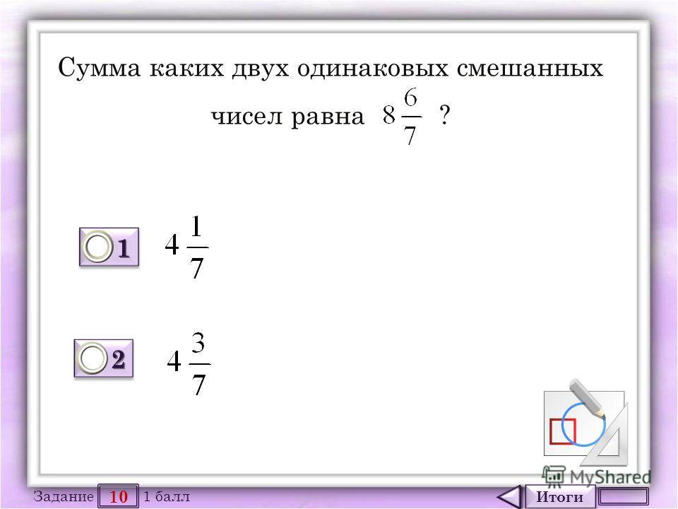 Итоги 10 Задание 1 балл 1111 1111 2222 2222 Сумма каких двух одинаковых смешанных чисел равна ?