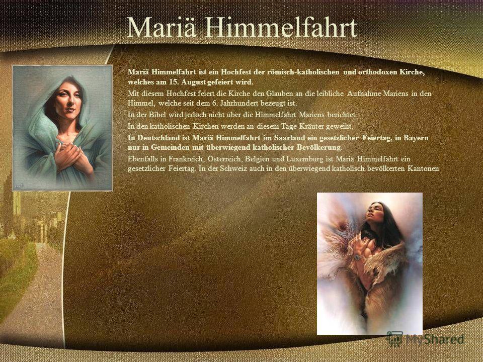 Mariä Himmelfahrt Mariä Himmelfahrt ist ein Hochfest der römisch-katholischen und orthodoxen Kirche, welches am 15. August gefeiert wird. Mit diesem Hochfest feiert die Kirche den Glauben an die leibliche Aufnahme Mariens in den Himmel, welche seit d