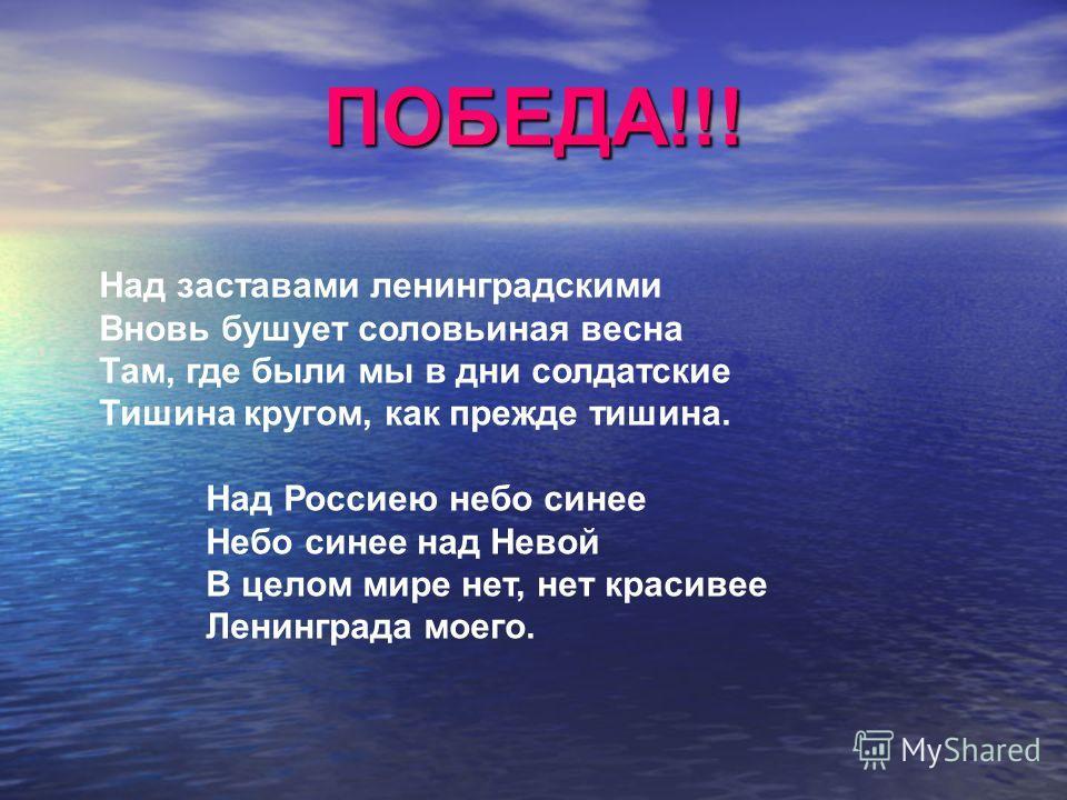 ПОБЕДА!!! Над заставами ленинградскими Вновь бушует соловьиная весна Там, где были мы в дни солдатские Тишина кругом, как прежде тишина. Над Россиею небо синее Небо синее над Невой В целом мире нет, нет красивее Ленинграда моего.