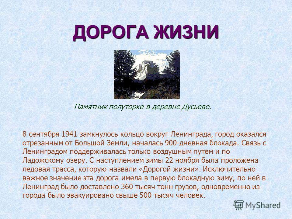 ДОРОГА ЖИЗНИ 8 сентября 1941 замкнулось кольцо вокруг Ленинграда, город оказался отрезанным от Большой Земли, началась 900-дневная блокада. Связь с Ленинградом поддерживалась только воздушным путем и по Ладожскому озеру. С наступлением зимы 22 ноября
