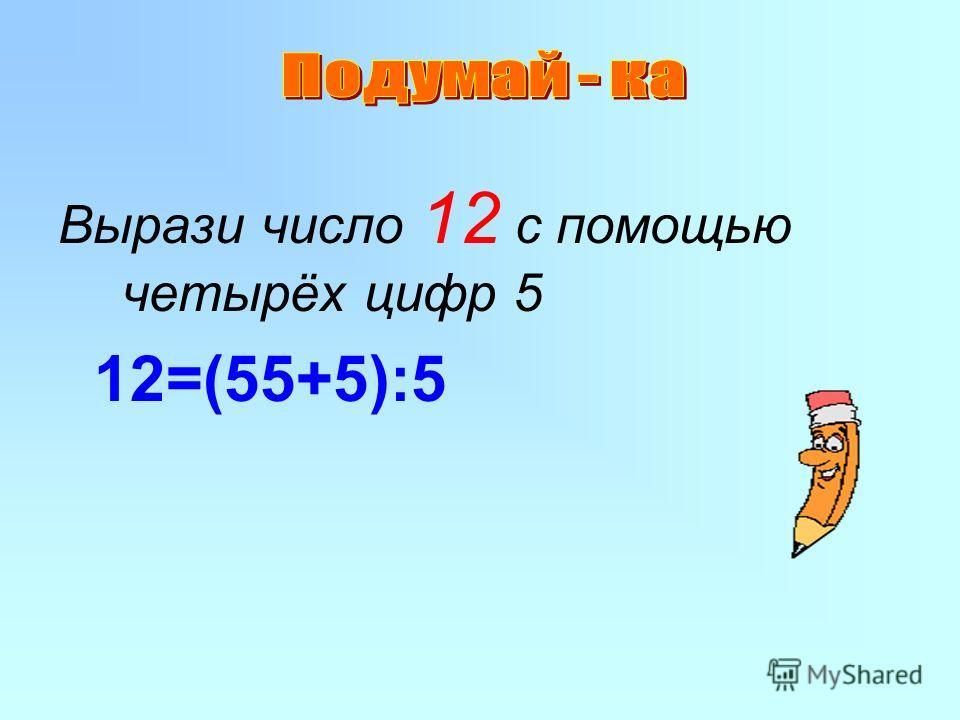 Вырази число 12 с помощью четырёх цифр 5 12=(55+5):5