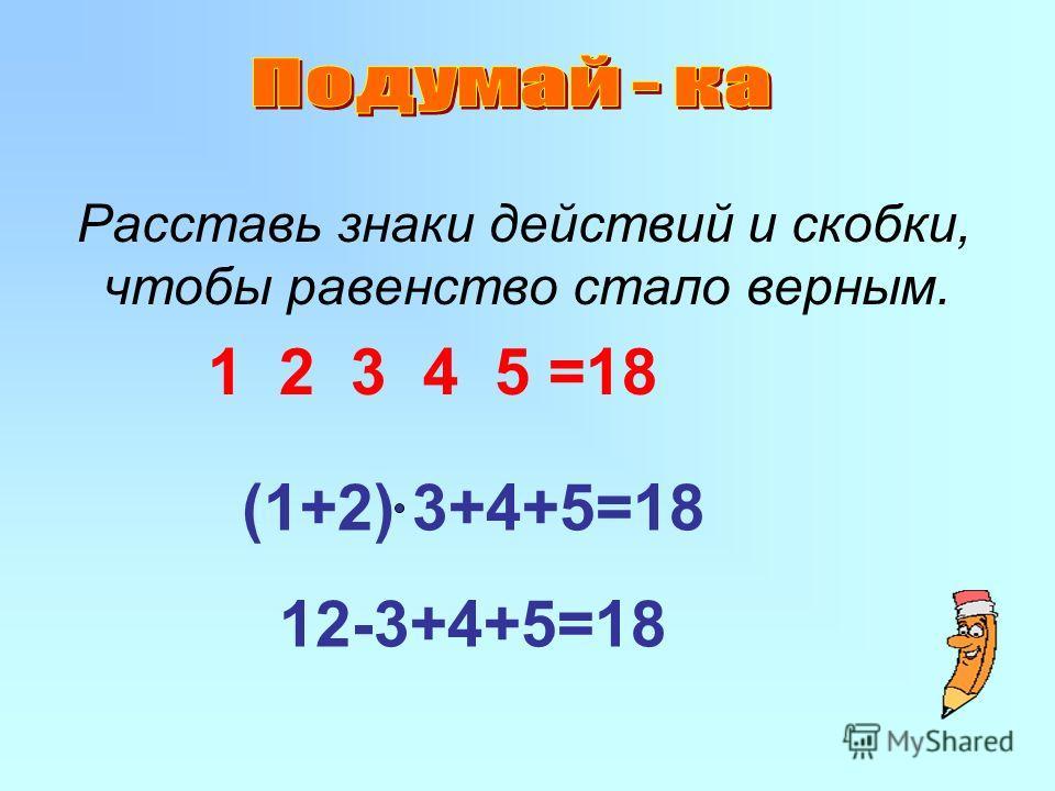 Расставь знаки действий и скобки, чтобы равенство стало верным. 1 2 3 4 5 =18 (1+2) 3+4+5=18 12-3+4+5=18