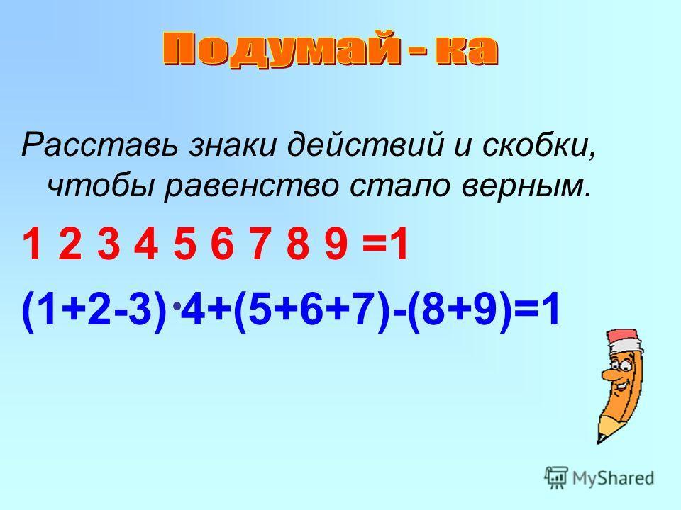 Расставь знаки действий и скобки, чтобы равенство стало верным. 1 2 3 4 5 6 7 8 9 =1 (1+2-3) 4+(5+6+7)-(8+9)=1