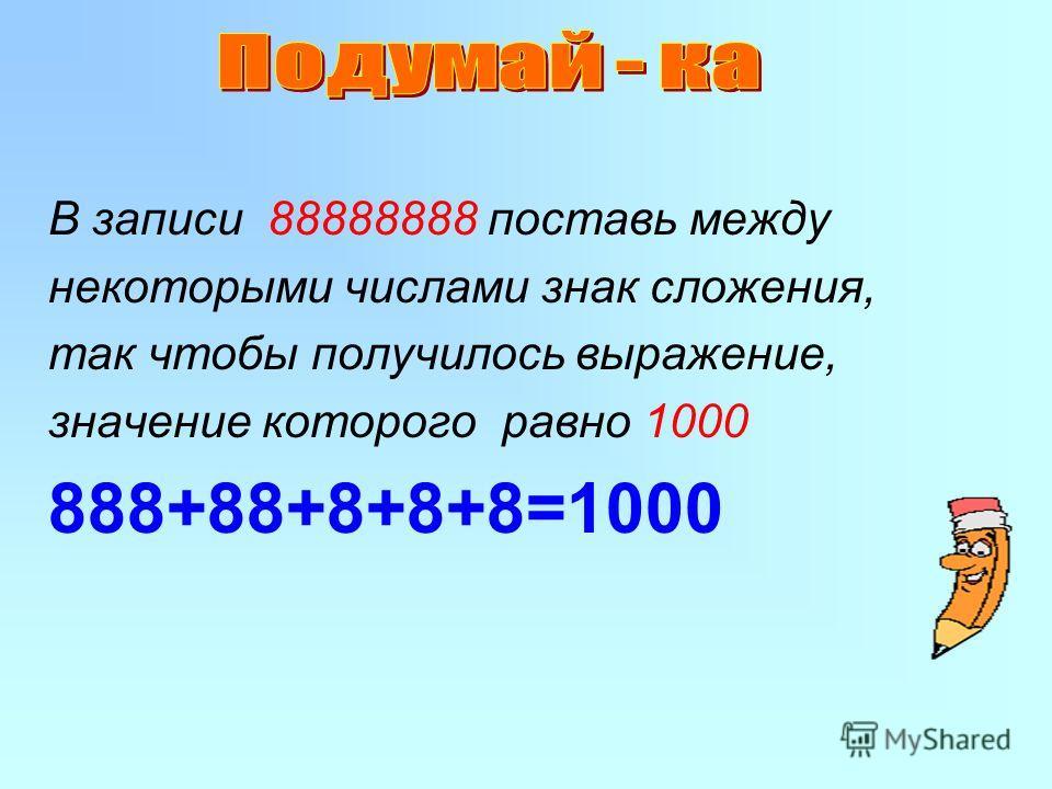 В записи 88888888 поставь между некоторыми числами знак сложения, так чтобы получилось выражение, значение которого равно 1000 888+88+8+8+8=1000