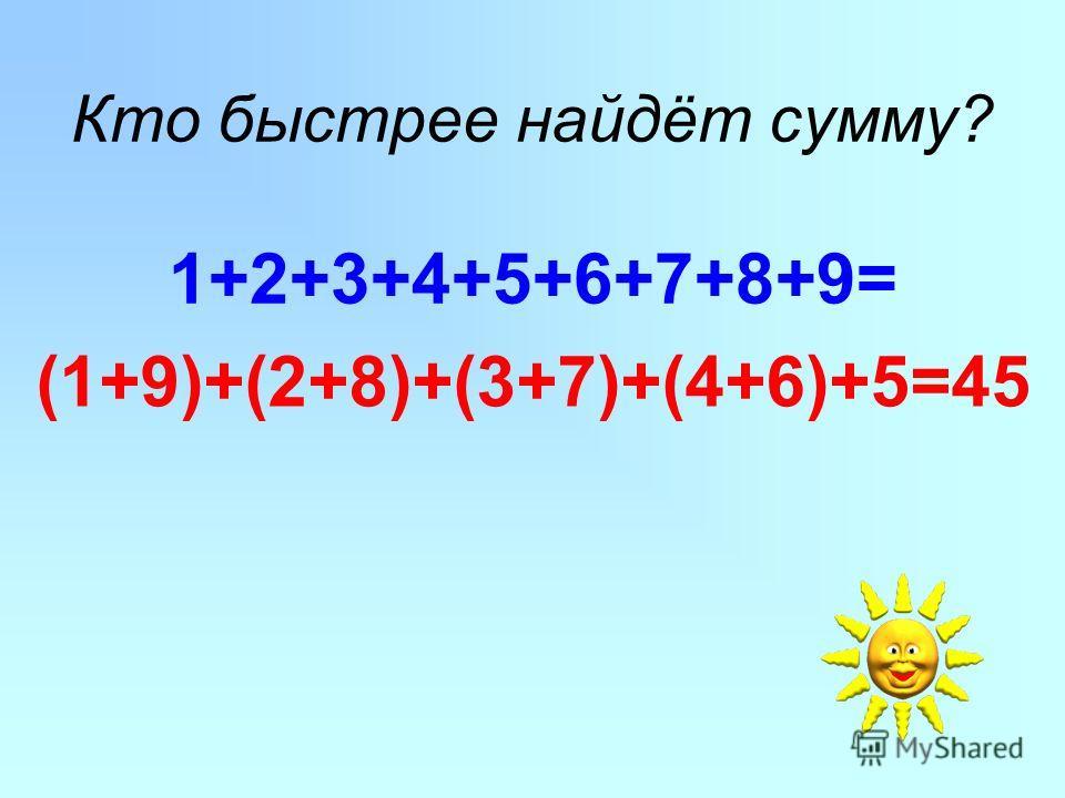 Кто быстрее найдёт сумму? 1+2+3+4+5+6+7+8+9= (1+9)+(2+8)+(3+7)+(4+6)+5=45