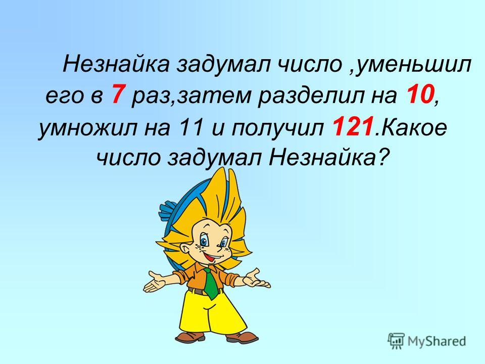 Незнайка задумал число,уменьшил его в 7 раз,затем разделил на 10, умножил на 11 и получил 121. Какое число задумал Незнайка?