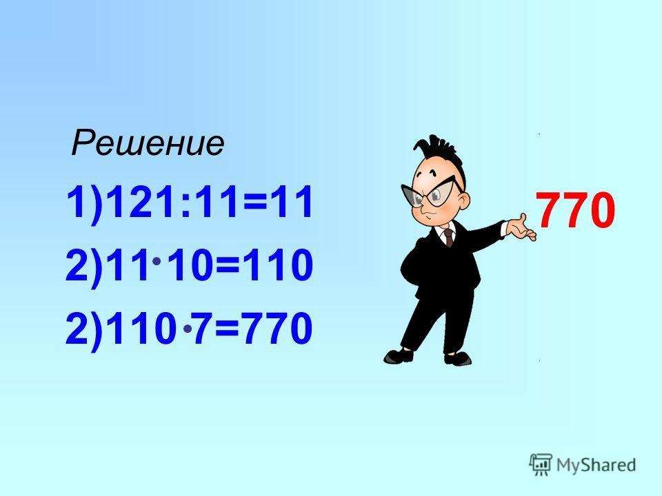 Решение 1)121:11=11 2)11 10=110 2)110 7=770 770