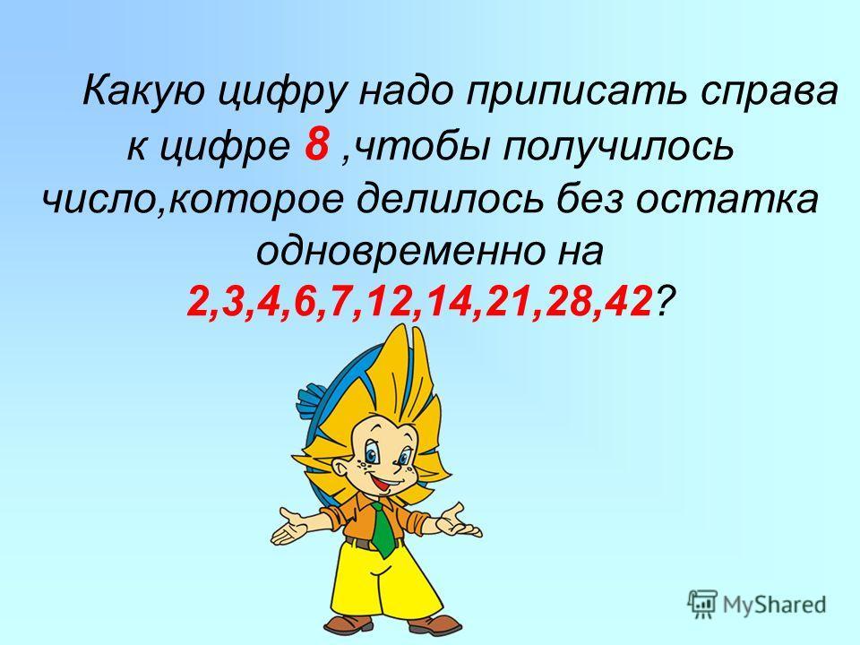 Какую цифру надо приписать справа к цифре 8,чтобы получилось число,которое делилось без остатка одновременно на 2,3,4,6,7,12,14,21,28,42?