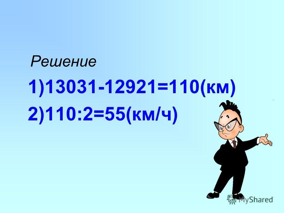 Решение 1)13031-12921=110(км) 2)110:2=55(км/ч)
