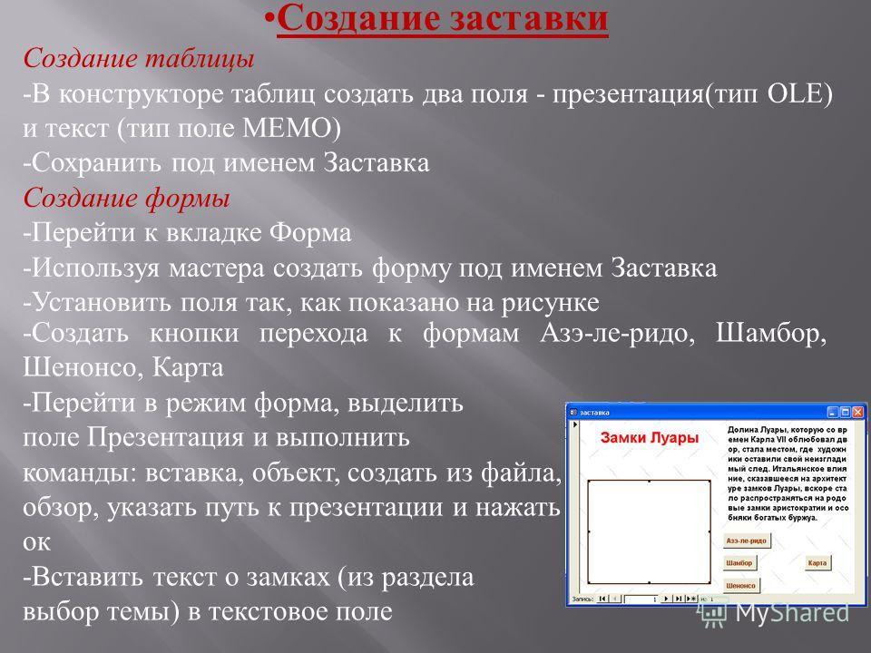 Создание заставки Создание таблицы -В конструкторе таблиц создать два поля - презентация(тип OLE) и текст (тип поле МЕМО) -Сохранить под именем Заставка Создание формы -Перейти к вкладке Форма -Используя мастера создать форму под именем Заставка -Уст
