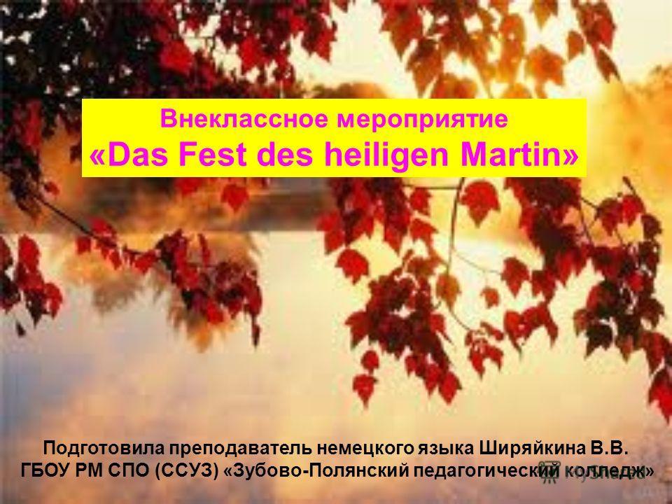 Подготовила преподаватель немецкого языка Ширяйкина В.В. ГБОУ РМ СПО (ССУЗ) «Зубово-Полянский педагогический колледж» Внеклассное мероприятие «Das Fest des heiligen Martin»