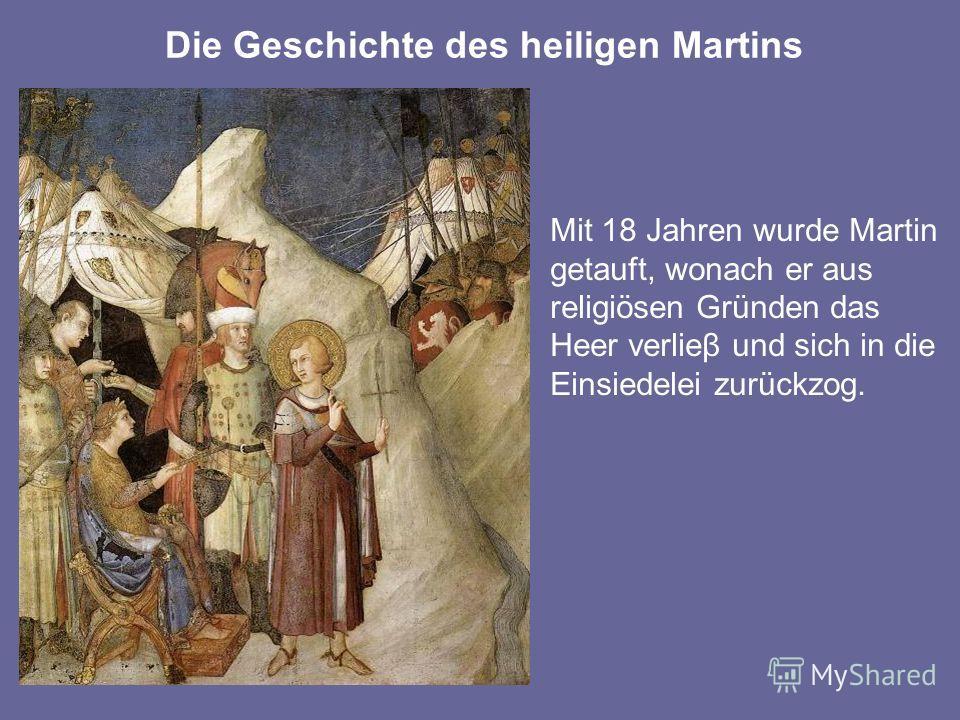 Mit 18 Jahren wurde Martin getauft, wonach er aus religiösen Gründen das Heer verlieβ und sich in die Einsiedelei zurückzog. Die Geschichte des heiligen Martins