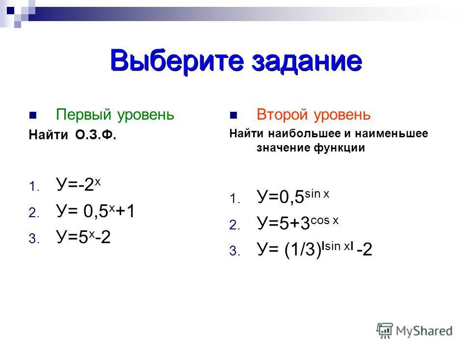 Выберите задание Первый уровень Найти О.З.Ф. 1. У=-2 х 2. У= 0,5 х +1 3. У=5 х -2 Второй уровень Найти наибольшее и наименееьшее значение функции 1. У=0,5 sin x 2. У=5+3 cos x 3. У= (1/3) Isin xI -2