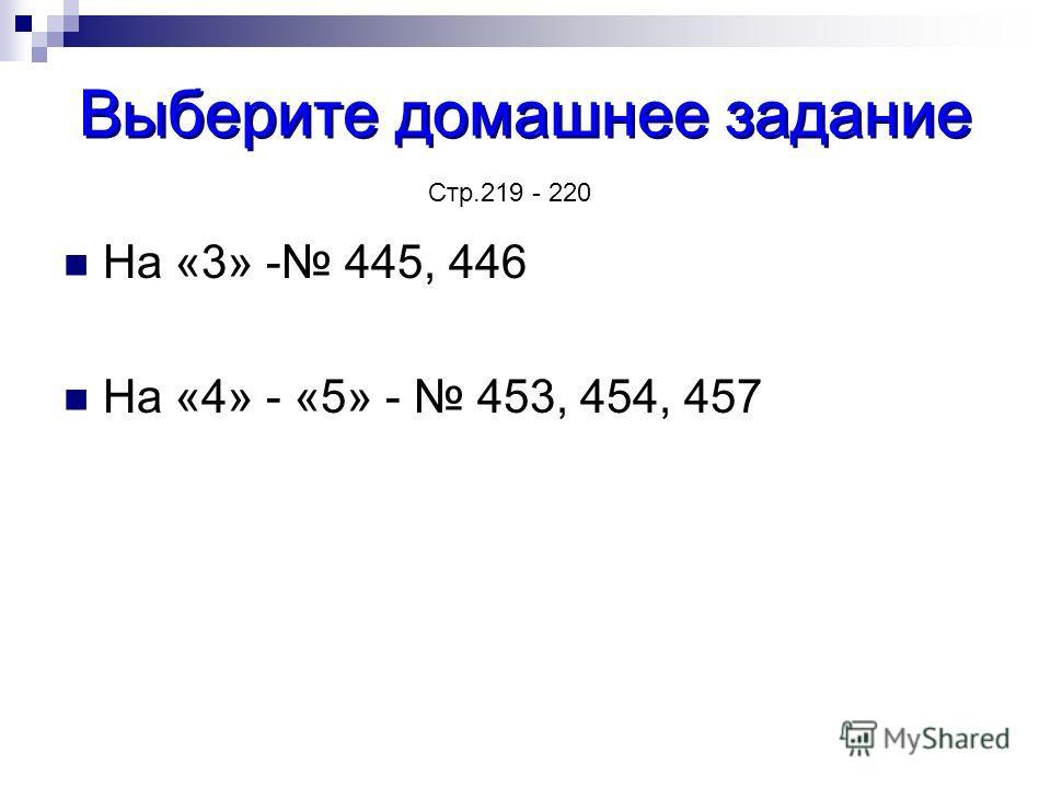 Выберите домашнее задание На «3» - 445, 446 На «4» - «5» - 453, 454, 457 Стр.219 - 220