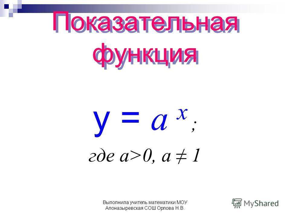 Показательная функция y = а x ; где а>0, a 1 Выполнила учитель математики МОУ Апоназыревская СОШ Орлова Н.В.