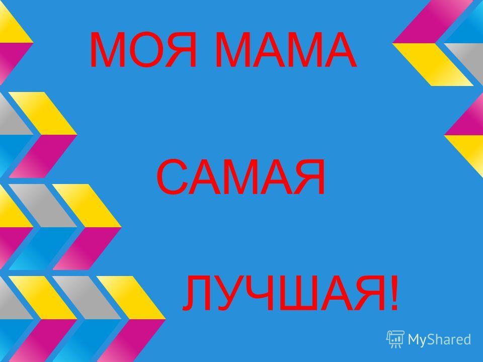 МОЯ МАМА САМАЯ ЛУЧШАЯ!